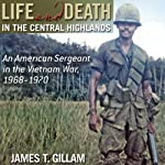 Life and Death in the Central Highlands: An American Sergeant in the Vietnam War, 1968-1970 (North Texas Military Biography and Memoir Series) | James T. Gillam