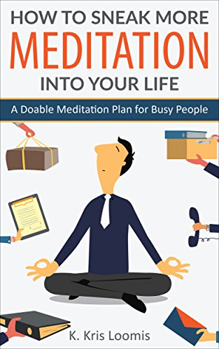 How to Sneak More Meditation Into Your Life: A Doable Meditation Plan for Busy People by K. Kris Loomis