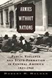 img - for Armies without Nations: Public Violence and State Formation in Central America, 1821-1960 by Robert H. Holden (2006-02-16) book / textbook / text book