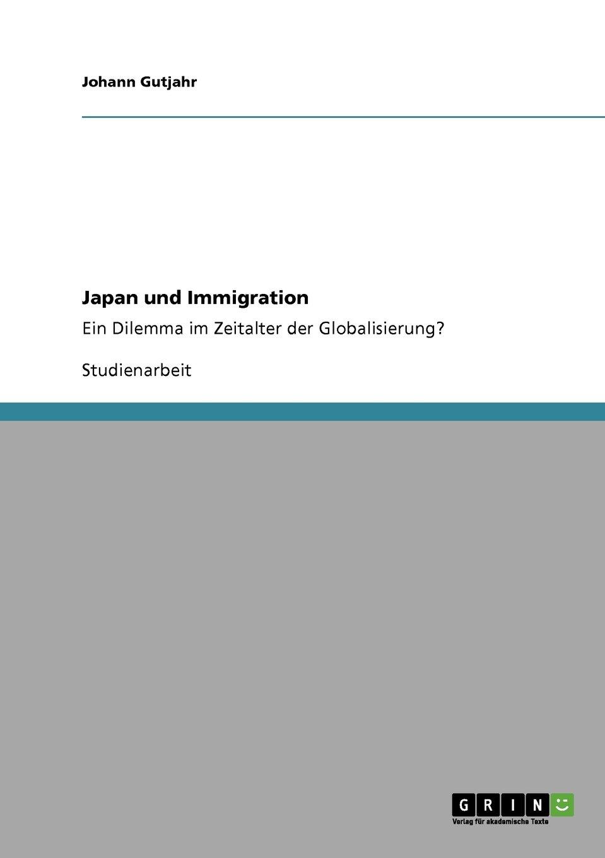 Japan und Immigration: Ein Dilemma im Zeitalter der Globalisierung? Taschenbuch – 22. Oktober 2010 Johann Gutjahr GRIN Verlag 3640727800 LA9783640727803