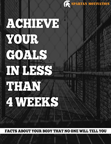 Achieve your goals in less than four weeks: Facts about your body that no one will tell you