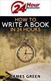How to Write a Book in 24 Hours (24 Hour Bestseller series)