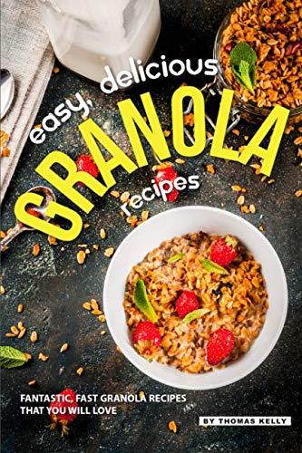 Easy, Delicious Granola Recipes: Fantastic, Fast Granola Recipes That You Will Love
