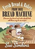 Fresh Bread & Bakes from Your Bread Machine: Discover how bread and cakes should taste with these easy-to-use recipes