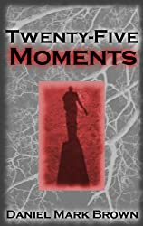 Twenty-Five Moments (The Short Stories of Daniel Mark Brown Book 1)