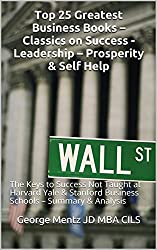 Top 25 Greatest Business Books - Classics on Success -  Leadership - Prosperity & Self Help : The Keys to Success Not Taught at Harvard Yale & Stanford ... & Analysis (Philosophers Notebook Notes 3)