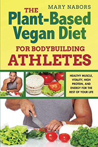 The Plant-Based Vegan Diet for Bodybuilding Athletes: Healthy Muscle, Vitality, High Protein, and Energy for the Rest of your Life (Mary Nabors Diet)
