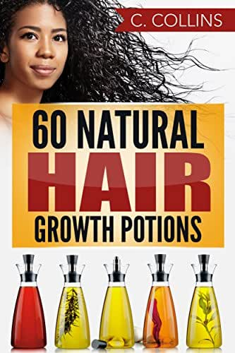 60 Natural Hair Growth Potions: Natural Hair Care Recipes to Grow Your Hair Long and Fast