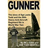 Gunner: The story of Sgt Leslie Todd and the 90th Heavy Anti-Aircraft Regiment RA in World War Two