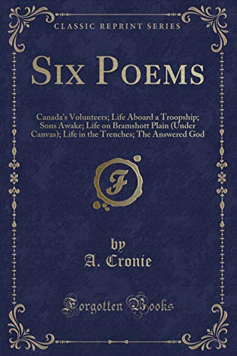 - Six Poems: Canada's Volunteers; Life Aboard a Troopship; Sons Awake; Life on Bramshott Plain (Under Canvas); Life in the Trenches; The Answered God (Classic Reprint)