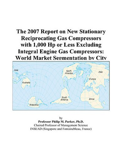 The 2007 Report on New Stationary Reciprocating Gas Compressors with 1,000 Hp or Less Excluding Integral Engine Gas Compressors: World Market Segmentation by City ()