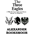 The Three Eagles: A 'What If?' Novel of the U.S.A., Mexico and the First World War