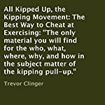 All Kipped up, the Kipping Movement: The Best Way to Cheat at Exercising: The Only Material You Will Find for the Who, What, Where, Why, and How in the Subject Matter of the Kipping Pull-Up | Trevor Clinger