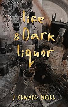 Life & Dark Liquor: A Bounce Between Bottles with J Edward Neill by [Neill, J Edward]
