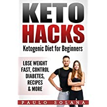 Keto Hacks: Keto Diet For Beginners -Lose Weight Fast, Control Diabetes, Recipes and More