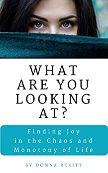 What Are You Looking At?: Finding Joy in the Chaos and Monotony of Life