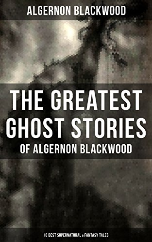 The Greatest Ghost Stories of Algernon Blackwood (10 Best Supernatural & Fantasy Tales): The Empty House, Keeping His Promise, The Willows, The Listener, ... The Glamour of the Snow and The Transfer