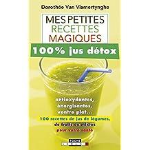 Mes petites recettes magiques 100% jus détox: antioxydantes, énergisantes, ventre plat... 100 recettes de jus de légumes, de fruits ou mixtes pour votre santé (French Edition)
