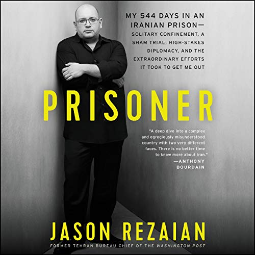 Prisoner: My 544 Days in an Iranian Prison - Solitary Confinement, a Sham Trial, High-Stakes Diplomacy, and the Extraordinary Efforts It Took to Get Me Out
