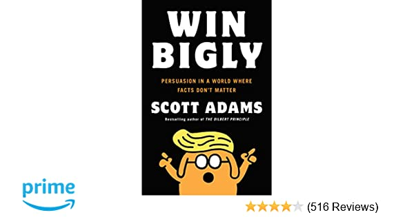 Win bigly persuasion in a world where facts dont matter scott win bigly persuasion in a world where facts dont matter scott adams 9780735219717 amazon books fandeluxe Gallery