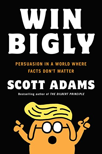 Book cover from Win Bigly: Persuasion in a World Where Facts Dont Matter by Scott Adams