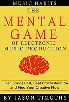 Music Habits - The Mental Game of Electronic Music Production: Finish Songs Fast, Beat Procrastination and Find Your Creative Flow by [Timothy, Jason]