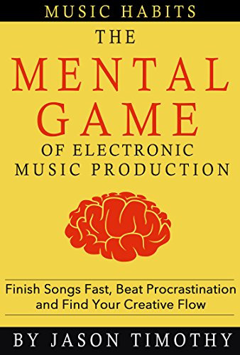 Pdf eBooks Music Habits - The Mental Game of Electronic Music Production: Finish Songs Fast, Beat Procrastination and Find Your Creative Flow