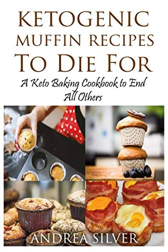Ketogenic Muffin Recipes to Die For: A Keto Baking Cookbook to End All Others (Andrea's Ketogenic Baking)