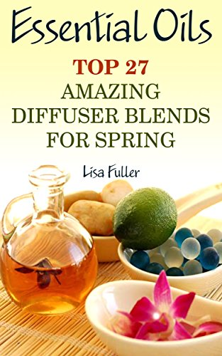 Essential Oils: Top 27 Amazing Diffuser Blends For Spring: (Aromatherapy, Beauty Tips) (Healthy Leaving Book 1) by [Fuller, Lisa]