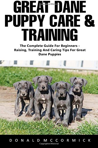 Great Dane Puppy Care & Training: The Complete Guide for Beginners - Raising, Training and Caring Tips for Great Dane Puppies!