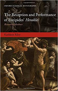 The Reception and Performance of Euripides' Herakles: Reasoning Madness (Oxford Classical Monographs)