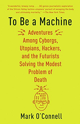 To Be a Machine: Adventures Among Cyborgs, Utopians, Hackers, and the Futurists Solving the Modest Problem of Death
