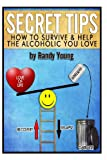 Secret Tips: How to Survive and Help the Alcoholic You Love, Randy Young, 1482377543