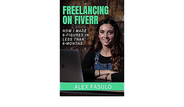 Amazon Com Freelancing On Fiverr How I Made 6 Figures In Less Than 6 Months Ebook Alex Fasulo Kindle Store