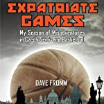 Expatriate Games: My Season of Misadventures in Czech Semi-Pro Basketball | Dave Fromm