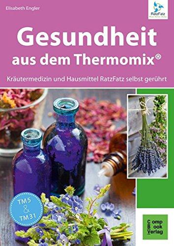 Gesundheit: aus dem Thermomix. Kräutermedizin und Hausmittel RatzFatz gerührt