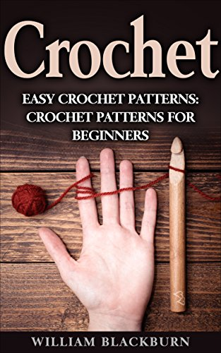 Crochet: Easy Crochet Patterns: Crochet Patterns for Beginners (Crochet: Step by Step Crochet, Crochet Patterns, Easy Crochet Patterns, Crochet Patterns for Beginners, and Crochet Projects) by [Blackburn, William]