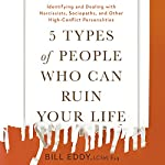 5 Types of People Who Can Ruin Your Life: Identifying and Dealing with Narcissists, Sociopaths, and Other High-Conflict Personalities | Bill Eddy