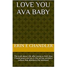 Love you Ava Baby: The truth about Life after losing a child. How I found peace and joy in the sorrow, amidst a culture that abandons the bereaved
