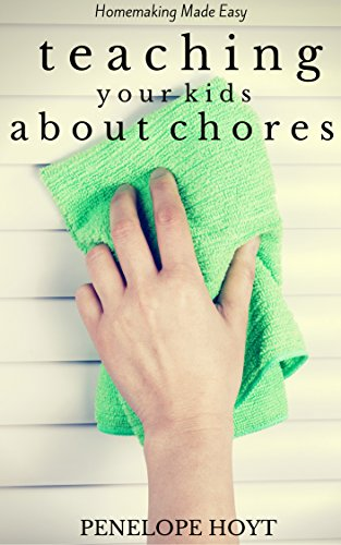 Teaching Your Kids About Chores (Homemaking Made Easy Book 5)
