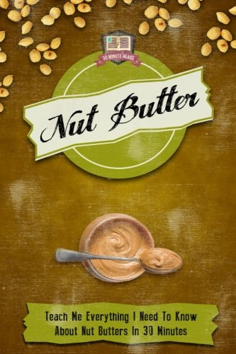 Nut Butter: Teach Me Everything I Need To Know About Nut Butters In 30 Minutes (Peanut - Almond - Walnut - Macadamia - Coconut) ()