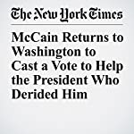 McCain Returns to Washington to Cast a Vote to Help the President Who Derided Him | Jennifer Steinhauer