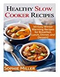 Healthy Slow Cooker Recipes: 50 Easy Winter Warming Recipes for Breakfast, Lunch, Dinner, and Dessert