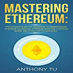 Mastering Ethereum: The Ultimate Guide for Beginners to Understanding Ethereum Technology | Anthony Tu