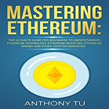 Mastering Ethereum: The Ultimate Guide for Beginners to Understanding Ethereum Technology Audiobook by Anthony Tu Narrated by Dave Wright