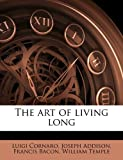 The Art of Living Long, Luigi Cornaro and Joseph Addison, 117620369X