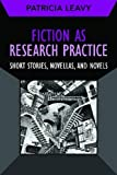 Fiction As Research Practice : Short Stories, Novellas, and Novels, Leavy, Patricia, 1611321530