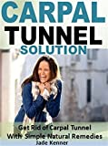 Carpal Tunnel Solution: Get Rid of Carpal Tunnel With Simple Natural Remedies