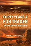 Forty Years a Fur Trader on the Upper Missouri (1898)