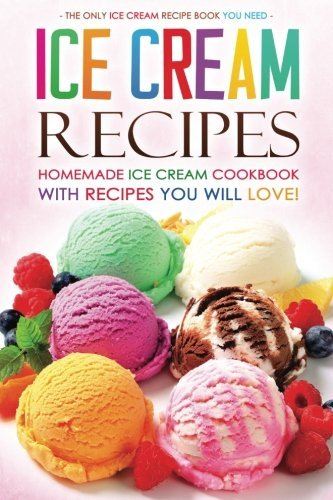 Books : Ice Cream Recipes - Homemade Ice Cream Cookbook with Recipes you will love!: The Only Ice Cream Recipe Book You Need by Martha Stephenson (2016-02-07)